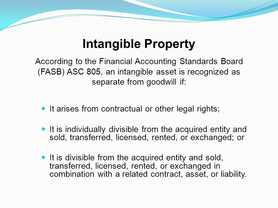 Intangible Property According to the Financial Accounting Standards Board (FASB) ASC 805, an intangible asset is recognized as separate from goodwill if: It arises from contractual or other legal rights; It is individually divisible from the acquired entity and sold, transferred, licensed, rented, or exchanged; or It is divisible from the acquired entity and sold, transferred, licensed, rented, or exchanged in combination with a related contract, asset, or liability.