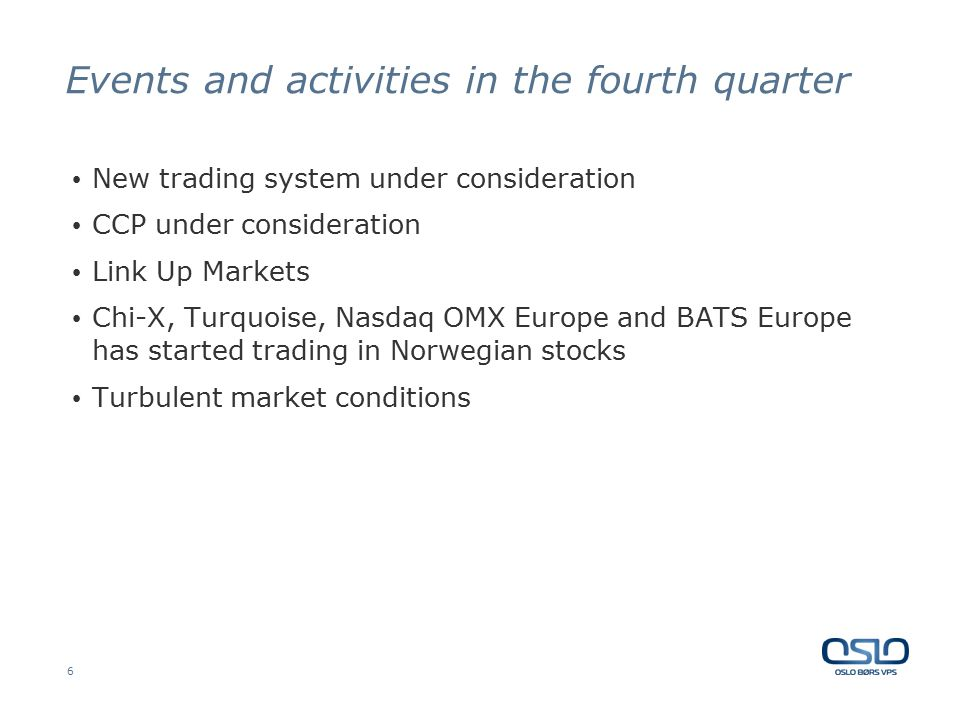6 Events and activities in the fourth quarter New trading system under consideration CCP under consideration Link Up Markets Chi-X, Turquoise, Nasdaq OMX Europe and BATS Europe has started trading in Norwegian stocks Turbulent market conditions