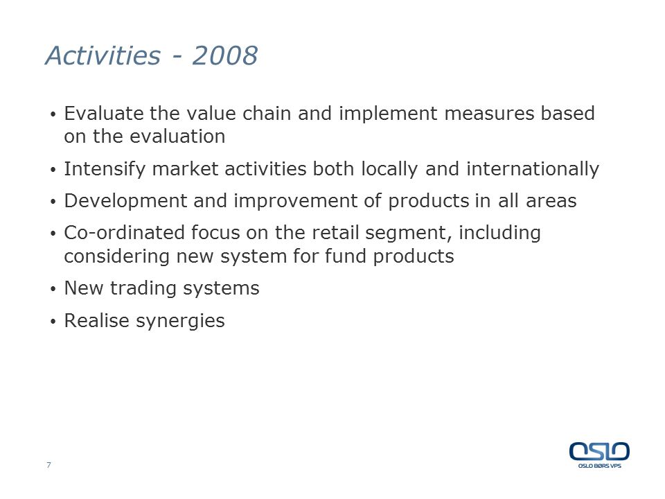 7 Activities - 2008 Evaluate the value chain and implement measures based on the evaluation Intensify market activities both locally and internationally Development and improvement of products in all areas Co-ordinated focus on the retail segment, including considering new system for fund products New trading systems Realise synergies