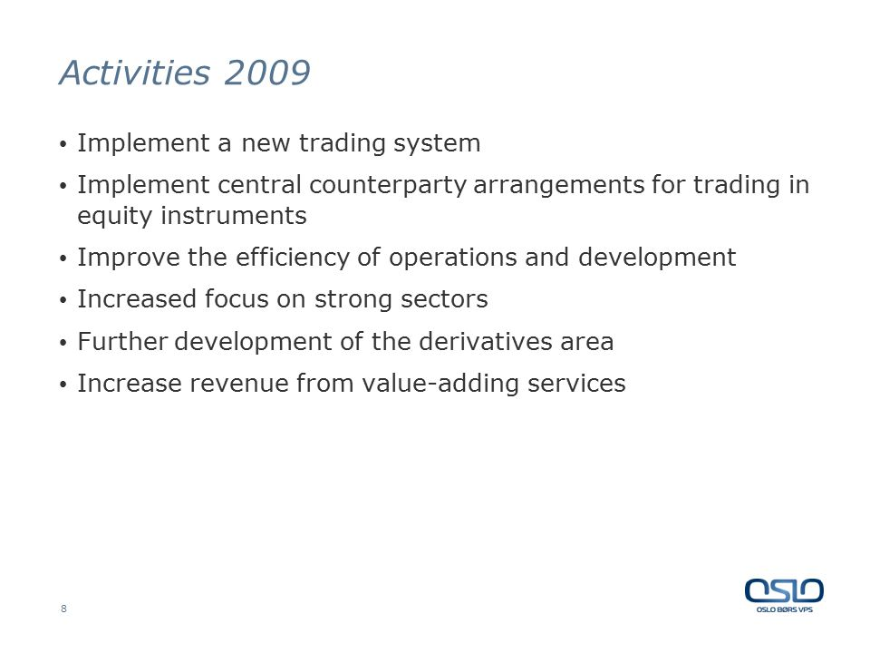 8 Activities 2009 Implement a new trading system Implement central counterparty arrangements for trading in equity instruments Improve the efficiency of operations and development Increased focus on strong sectors Further development of the derivatives area Increase revenue from value-adding services
