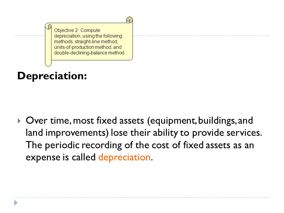 Depreciation:  Over time, most fixed assets (equipment, buildings, and land improvements) lose their ability to provide services. The periodic record