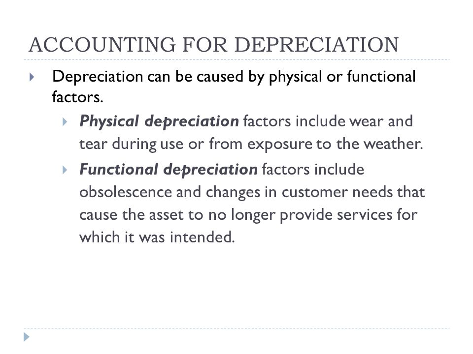 ACCOUNTING FOR DEPRECIATION  Depreciation can be caused by physical or functional factors.  Physical depreciation factors include wear and tear duri