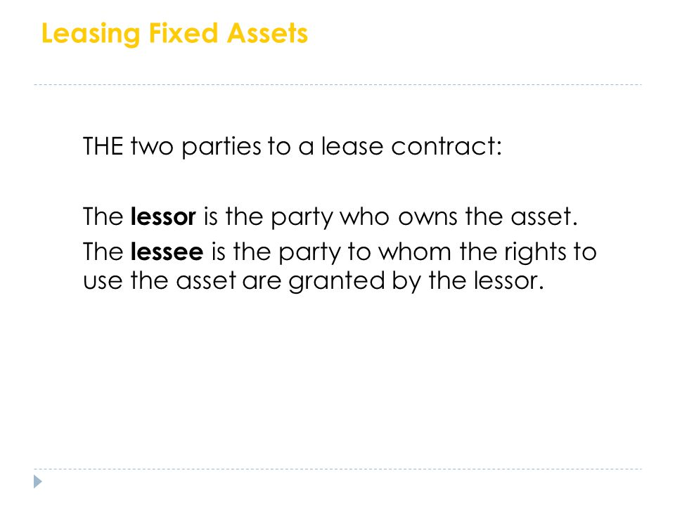 Leasing Fixed Assets The two parties to a lease contract: THE two parties to a lease contract: The lessor is the party who owns the asset. The lessee