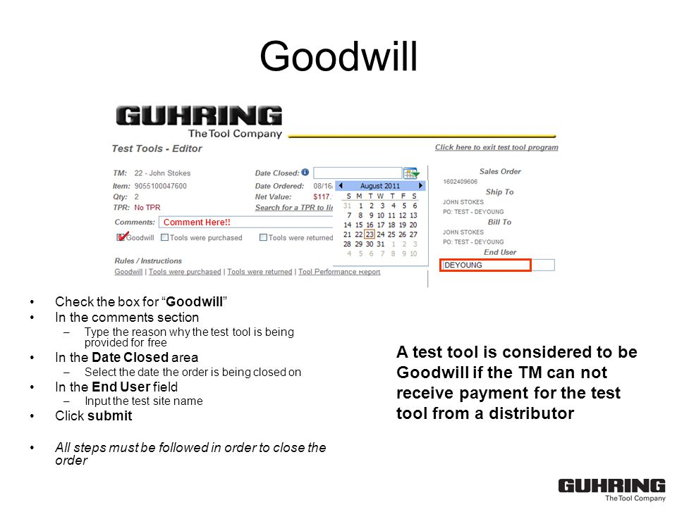 Goodwill Check the box for Goodwill In the comments section –Type the reason why the test tool is being provided for free In the Date Closed area –Select the date the order is being closed on In the End User field –Input the test site name Click submit All steps must be followed in order to close the order A test tool is considered to be Goodwill if the TM can not receive payment for the test tool from a distributor Comment Here!!