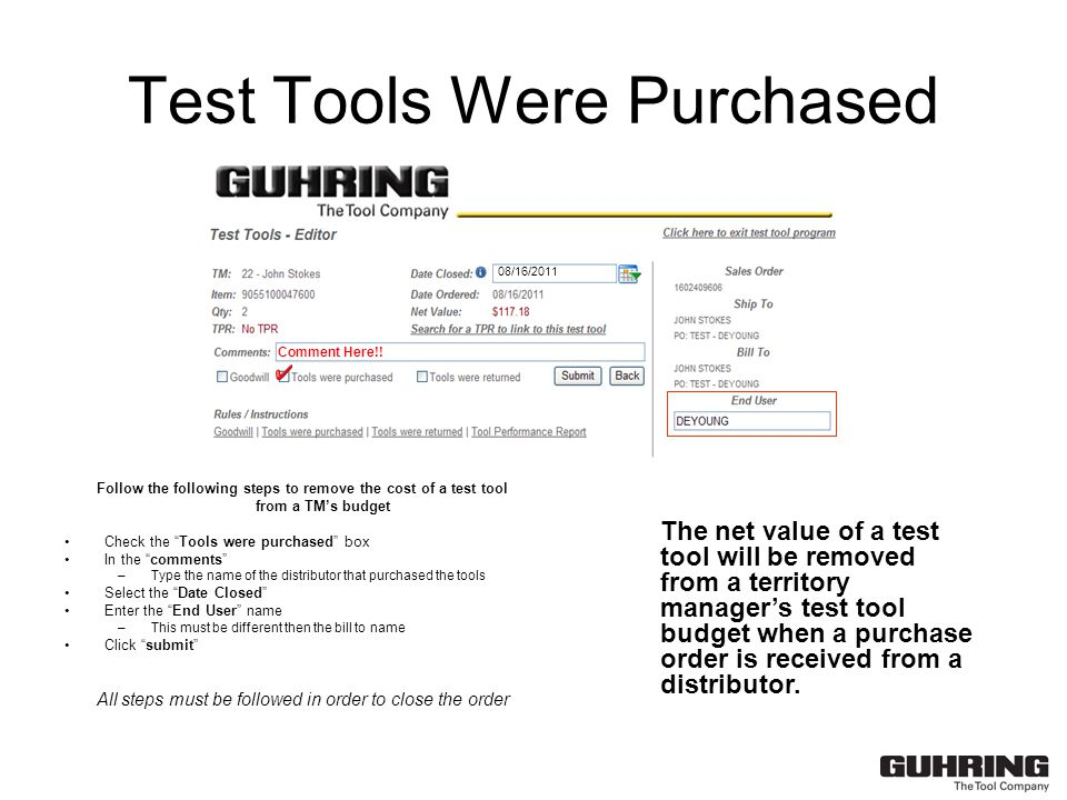 Test Tools Were Purchased Follow the following steps to remove the cost of a test tool from a TM's budget Check the Tools were purchased box In the comments –Type the name of the distributor that purchased the tools Select the Date Closed Enter the End User name –This must be different then the bill to name Click submit All steps must be followed in order to close the order The net value of a test tool will be removed from a territory manager's test tool budget when a purchase order is received from a distributor.