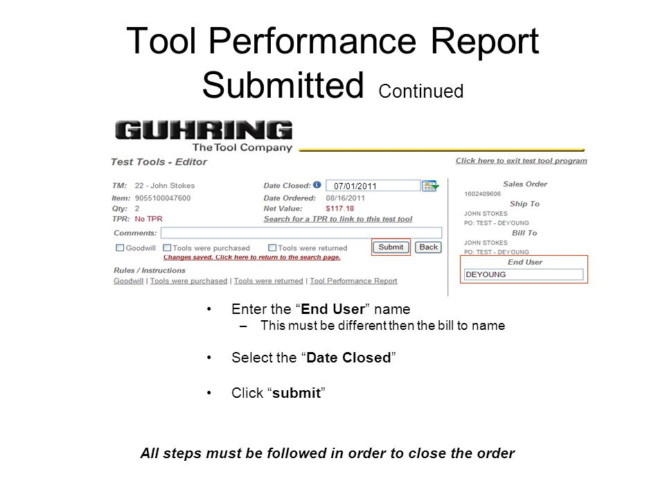 Tool Performance Report Submitted Continued Enter the End User name –This must be different then the bill to name Select the Date Closed Click submit 07/01/2011 All steps must be followed in order to close the order