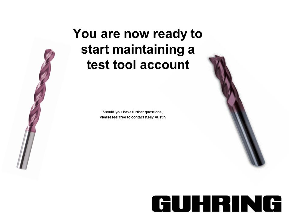 You are now ready to start maintaining a test tool account Should you have further questions, Please feel free to contact Kelly Austin