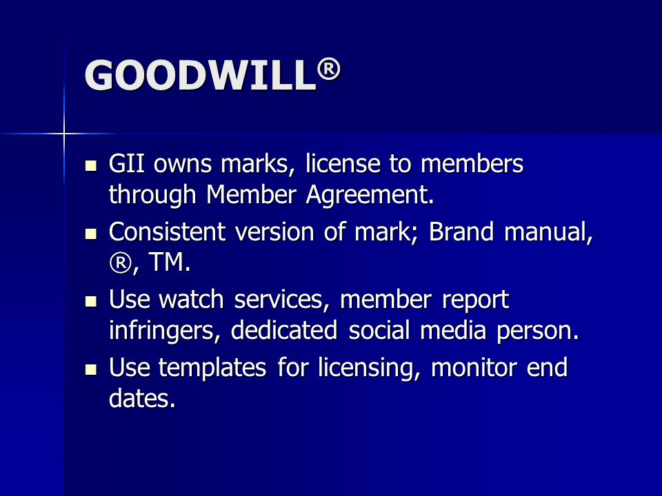 GOODWILL ® GII owns marks, license to members through Member Agreement. GII owns marks, license to members through Member Agreement. Consistent versio