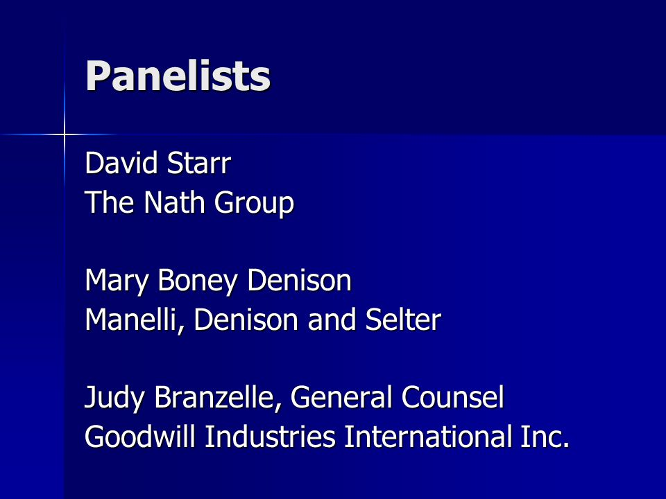 Panelists David Starr The Nath Group Mary Boney Denison Manelli, Denison and Selter Judy Branzelle, General Counsel Goodwill Industries International Inc.