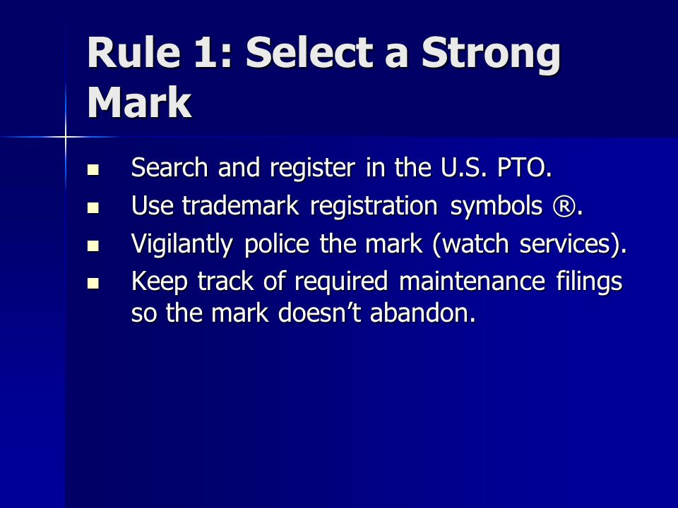 Rule 1: Select a Strong Mark Search and register in the U.S. PTO. Search and register in the U.S. PTO. Use trademark registration symbols ®. Use trade