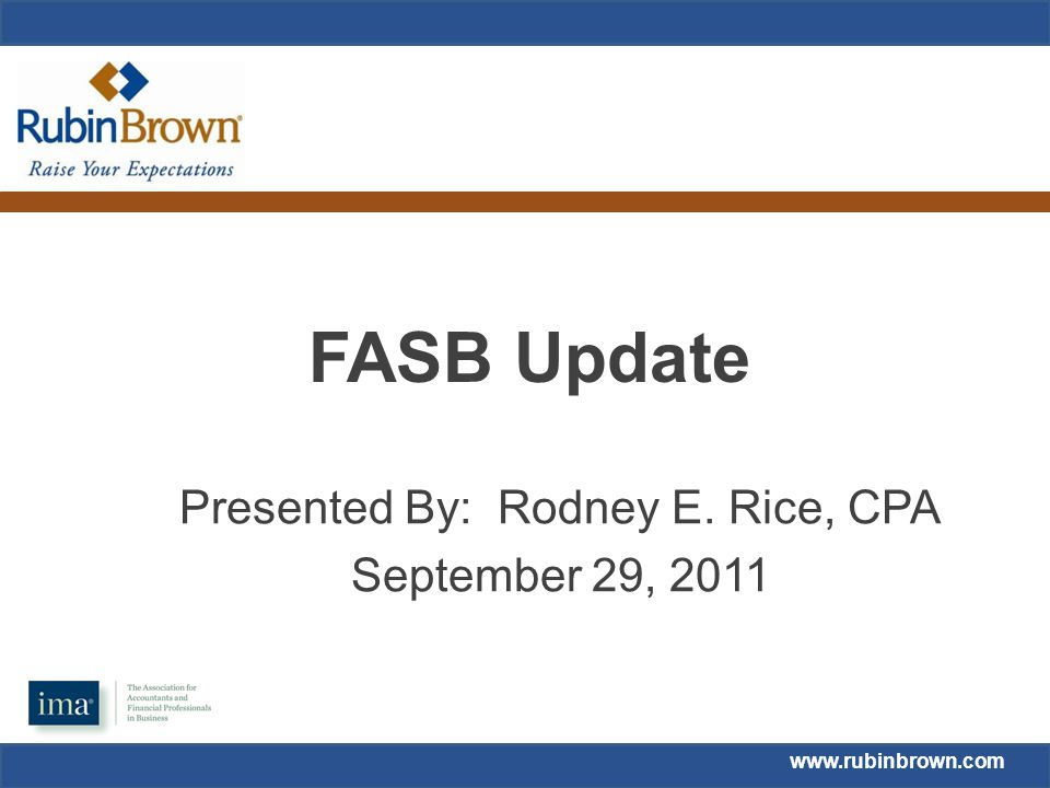 www.rubinbrown.com FASB Update Presented By: Rodney E. Rice, CPA September 29, 2011