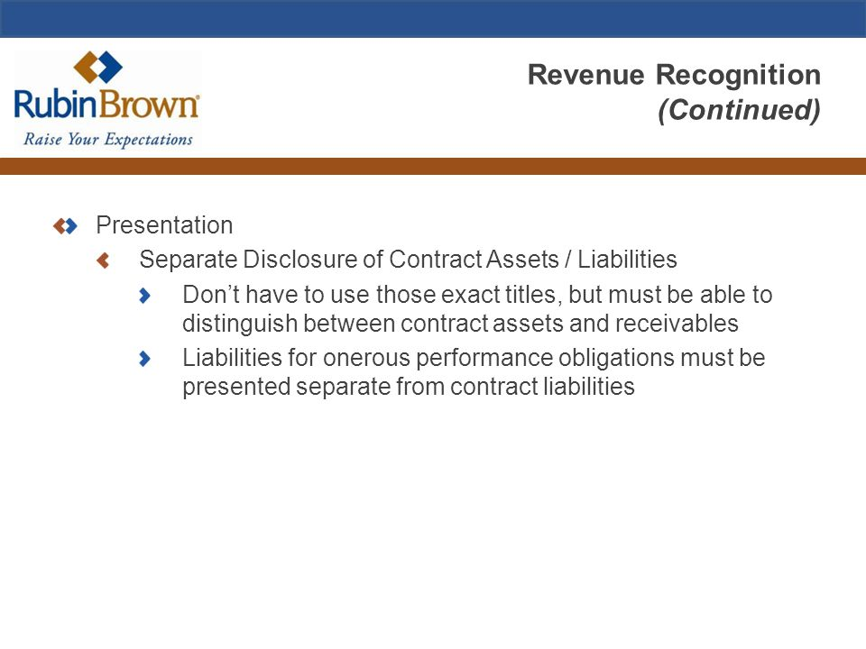 Revenue Recognition (Continued) Presentation Separate Disclosure of Contract Assets / Liabilities Don't have to use those exact titles, but must be ab