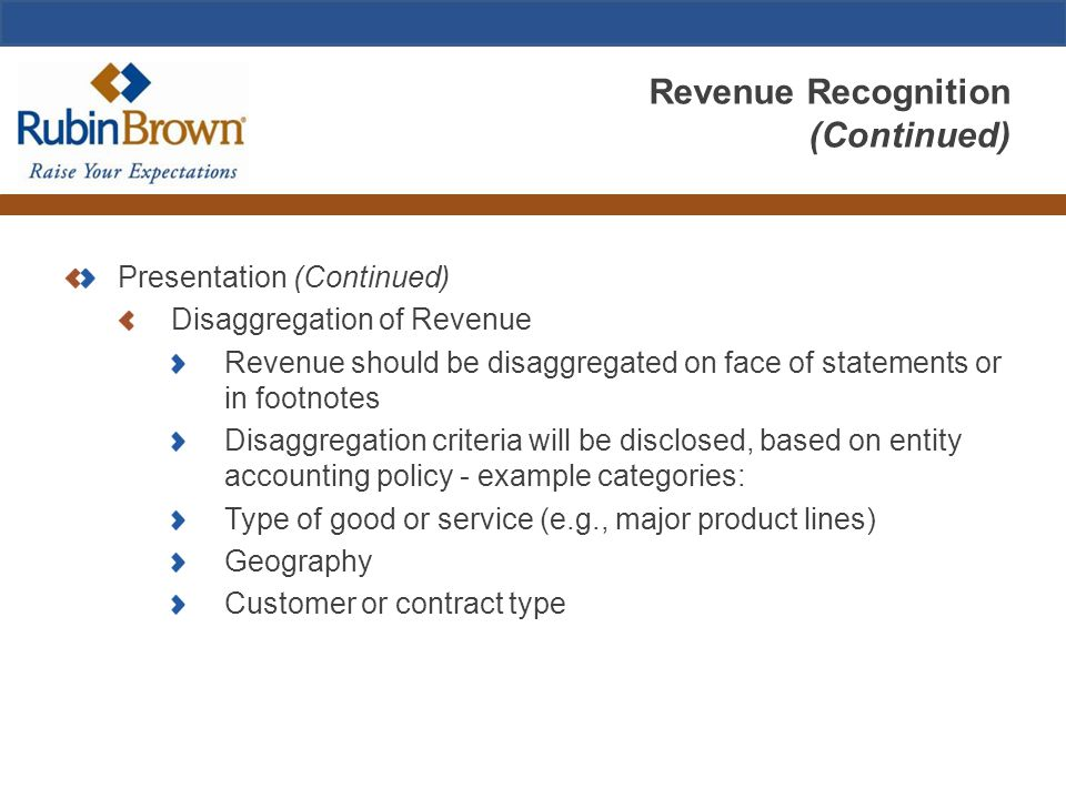 Revenue Recognition (Continued) Presentation (Continued) Disaggregation of Revenue Revenue should be disaggregated on face of statements or in footnotes Disaggregation criteria will be disclosed, based on entity accounting policy - example categories: Type of good or service (e.g., major product lines) Geography Customer or contract type