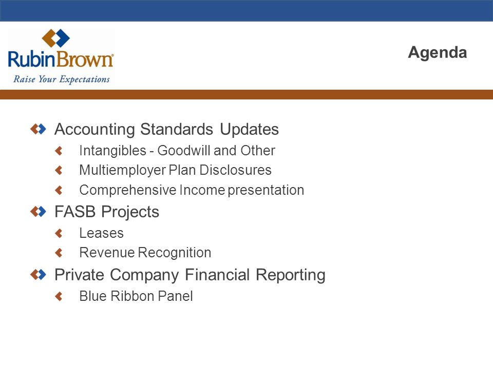 Agenda Accounting Standards Updates Intangibles - Goodwill and Other Multiemployer Plan Disclosures Comprehensive Income presentation FASB Projects Leases Revenue Recognition Private Company Financial Reporting Blue Ribbon Panel
