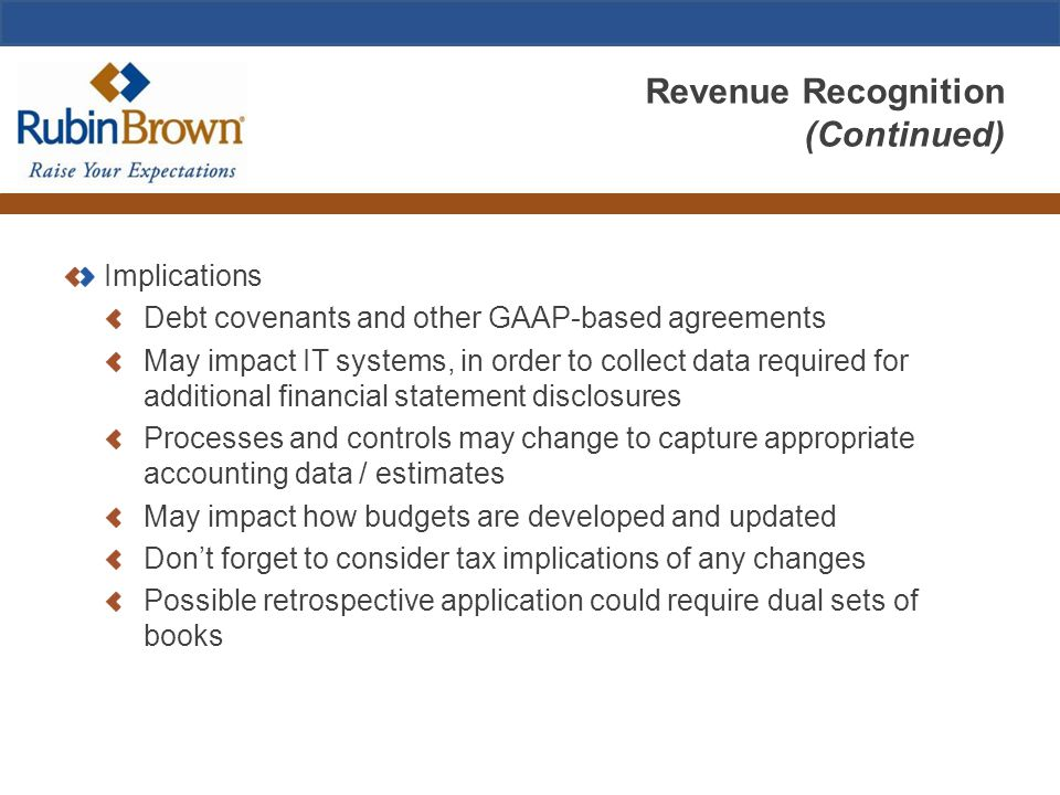 Revenue Recognition (Continued) Implications Debt covenants and other GAAP-based agreements May impact IT systems, in order to collect data required f