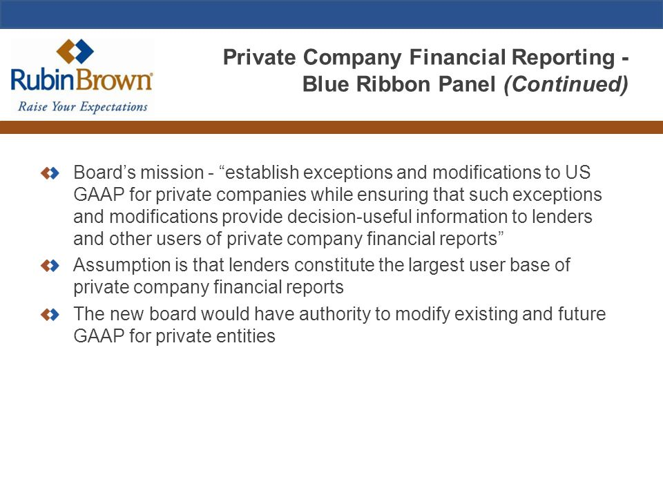 Private Company Financial Reporting - Blue Ribbon Panel (Continued) Board's mission - establish exceptions and modifications to US GAAP for private companies while ensuring that such exceptions and modifications provide decision-useful information to lenders and other users of private company financial reports Assumption is that lenders constitute the largest user base of private company financial reports The new board would have authority to modify existing and future GAAP for private entities