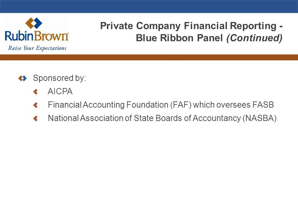 Private Company Financial Reporting - Blue Ribbon Panel (Continued) Sponsored by: AICPA Financial Accounting Foundation (FAF) which oversees FASB National Association of State Boards of Accountancy (NASBA)