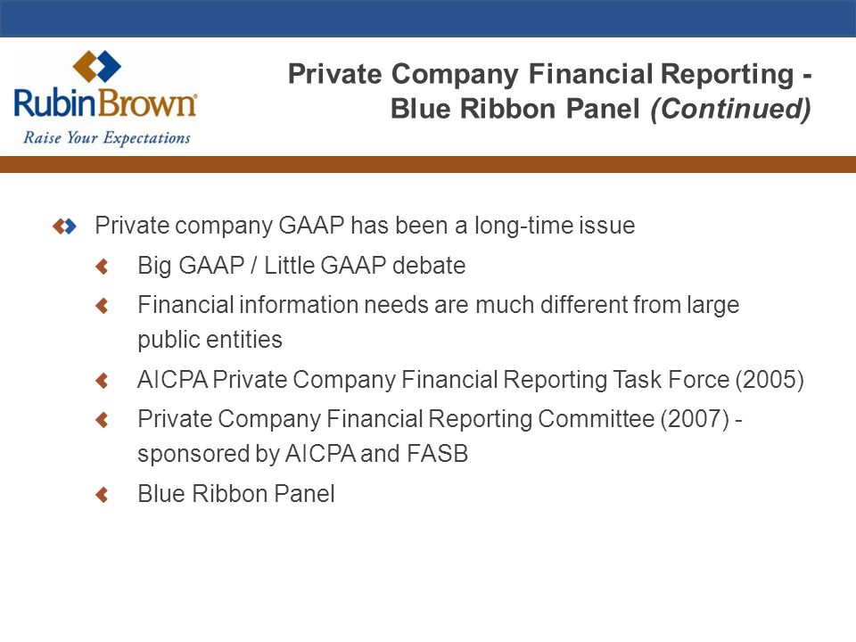 Private Company Financial Reporting - Blue Ribbon Panel (Continued) Private company GAAP has been a long-time issue Big GAAP / Little GAAP debate Financial information needs are much different from large public entities AICPA Private Company Financial Reporting Task Force (2005) Private Company Financial Reporting Committee (2007) - sponsored by AICPA and FASB Blue Ribbon Panel