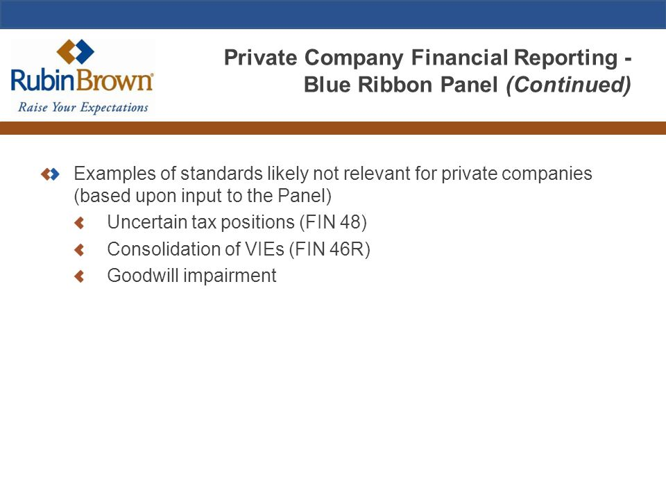 Private Company Financial Reporting - Blue Ribbon Panel (Continued) Examples of standards likely not relevant for private companies (based upon input to the Panel) Uncertain tax positions (FIN 48) Consolidation of VIEs (FIN 46R) Goodwill impairment