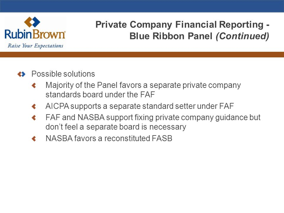 Private Company Financial Reporting - Blue Ribbon Panel (Continued) Possible solutions Majority of the Panel favors a separate private company standards board under the FAF AICPA supports a separate standard setter under FAF FAF and NASBA support fixing private company guidance but don't feel a separate board is necessary NASBA favors a reconstituted FASB