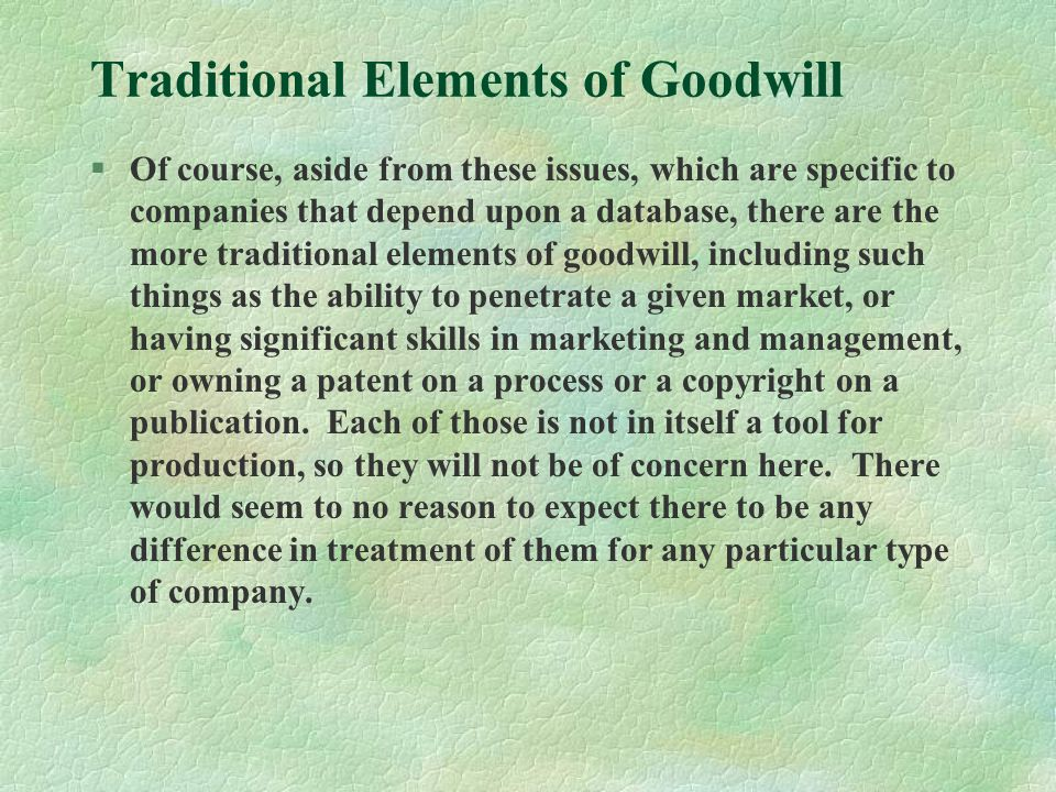 Traditional Elements of Goodwill §Of course, aside from these issues, which are specific to companies that depend upon a database, there are the more traditional elements of goodwill, including such things as the ability to penetrate a given market, or having significant skills in marketing and management, or owning a patent on a process or a copyright on a publication.