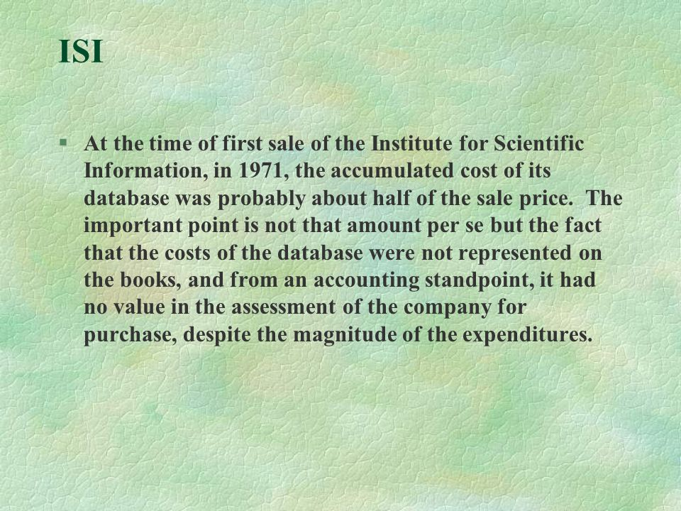 ISI §At the time of first sale of the Institute for Scientific Information, in 1971, the accumulated cost of its database was probably about half of the sale price.