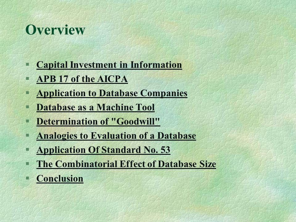 Overview §Capital Investment in InformationCapital Investment in Information §APB 17 of the AICPAAPB 17 of the AICPA §Application to Database CompaniesApplication to Database Companies §Database as a Machine ToolDatabase as a Machine Tool §Determination of Goodwill Determination of Goodwill §Analogies to Evaluation of a DatabaseAnalogies to Evaluation of a Database §Application Of Standard No.
