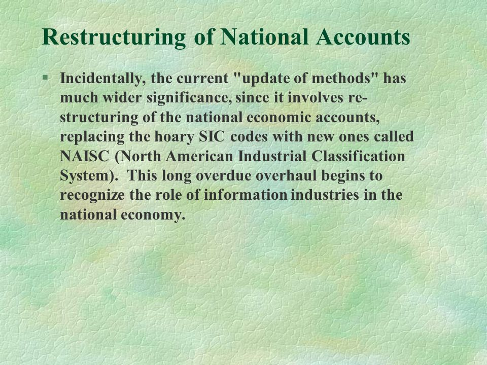 Restructuring of National Accounts §Incidentally, the current update of methods has much wider significance, since it involves re- structuring of the national economic accounts, replacing the hoary SIC codes with new ones called NAISC (North American Industrial Classification System).