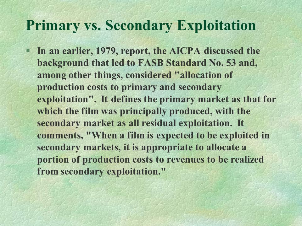 Primary vs. Secondary Exploitation §In an earlier, 1979, report, the AICPA discussed the background that led to FASB Standard No. 53 and, among other