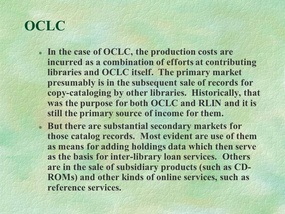 OCLC l In the case of OCLC, the production costs are incurred as a combination of efforts at contributing libraries and OCLC itself.