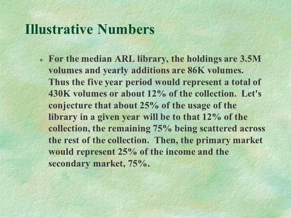 Illustrative Numbers l For the median ARL library, the holdings are 3.5M volumes and yearly additions are 86K volumes.