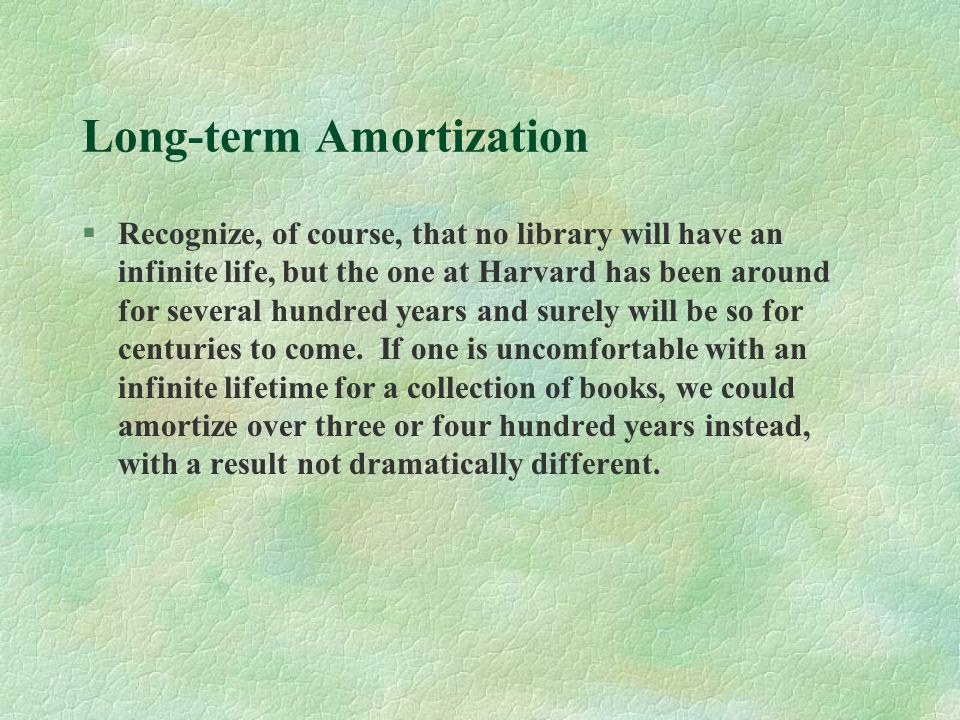 Long-term Amortization §Recognize, of course, that no library will have an infinite life, but the one at Harvard has been around for several hundred years and surely will be so for centuries to come.