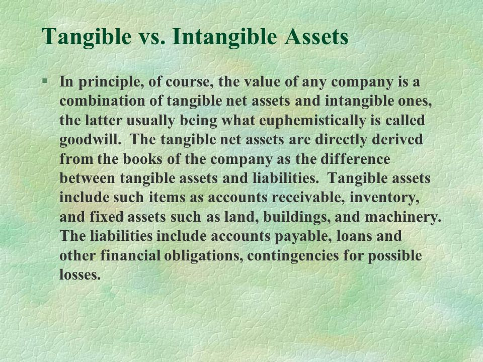 Accounting for Tangible Assets §Of course, there are subtleties in accounting for both tangible assets and liabilities, and in many cases they result in significant failures in properly representing the true value of a company.