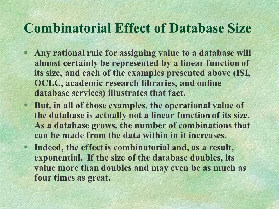Combinatorial Effect of Database Size §Any rational rule for assigning value to a database will almost certainly be represented by a linear function of its size, and each of the examples presented above (ISI, OCLC, academic research libraries, and online database services) illustrates that fact.