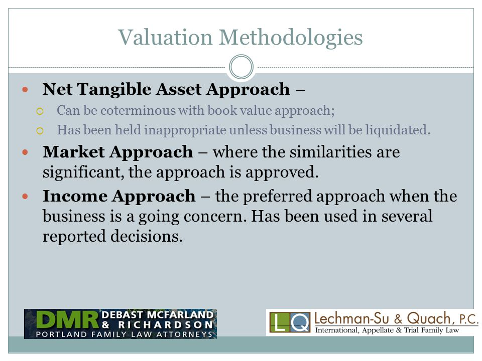 Valuation Methodologies Net Tangible Asset Approach –  Can be coterminous with book value approach;  Has been held inappropriate unless business will be liquidated.