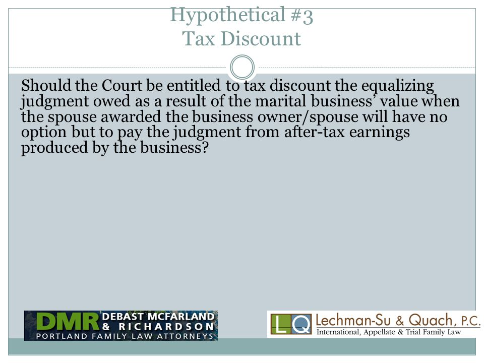 Hypothetical #3 Tax Discount Should the Court be entitled to tax discount the equalizing judgment owed as a result of the marital business' value when the spouse awarded the business owner/spouse will have no option but to pay the judgment from after-tax earnings produced by the business