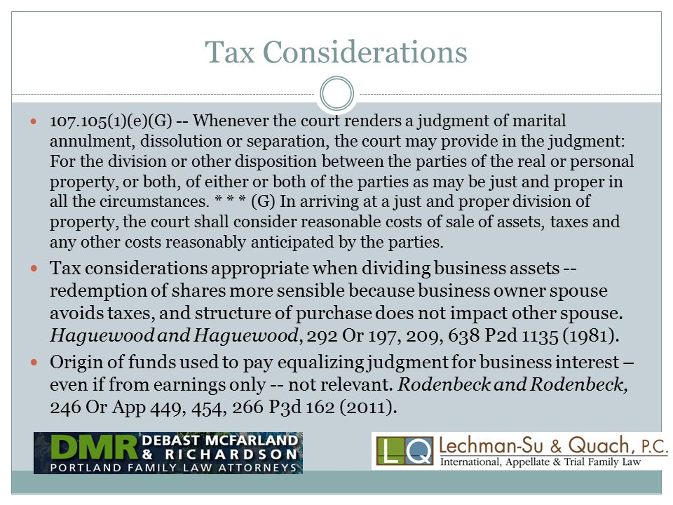 Tax Considerations 107.105(1)(e)(G) -- Whenever the court renders a judgment of marital annulment, dissolution or separation, the court may provide in the judgment: For the division or other disposition between the parties of the real or personal property, or both, of either or both of the parties as may be just and proper in all the circumstances.