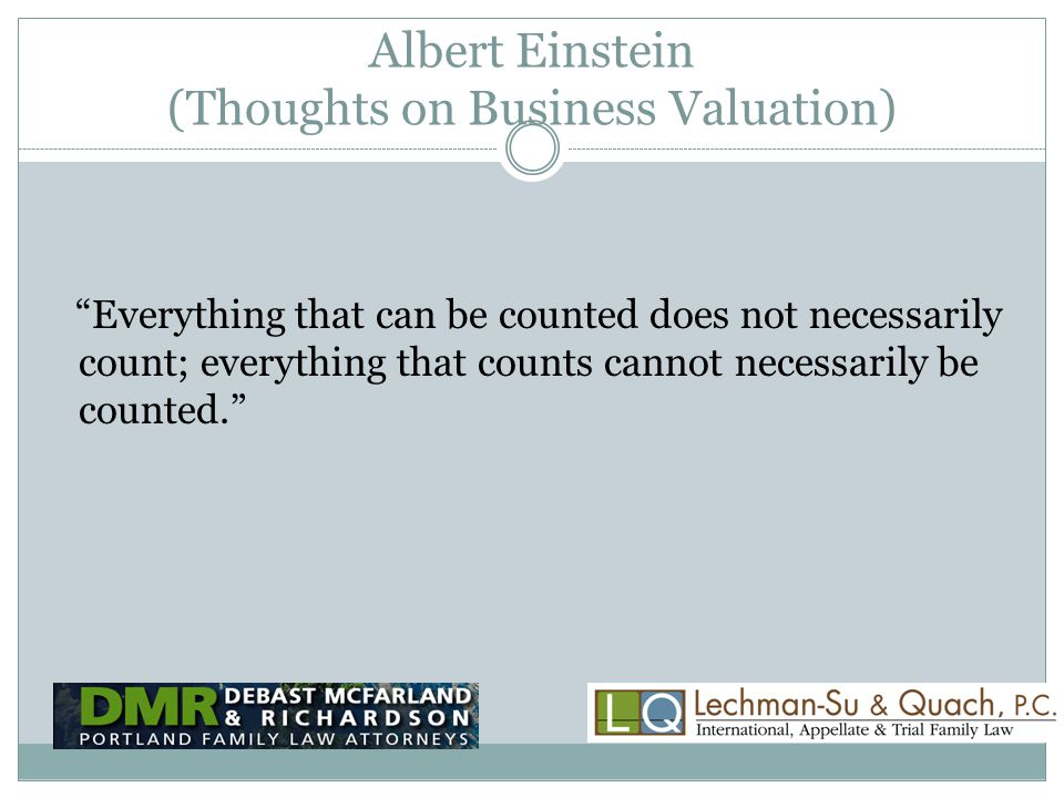 Albert Einstein (Thoughts on Business Valuation) Everything that can be counted does not necessarily count; everything that counts cannot necessarily be counted.