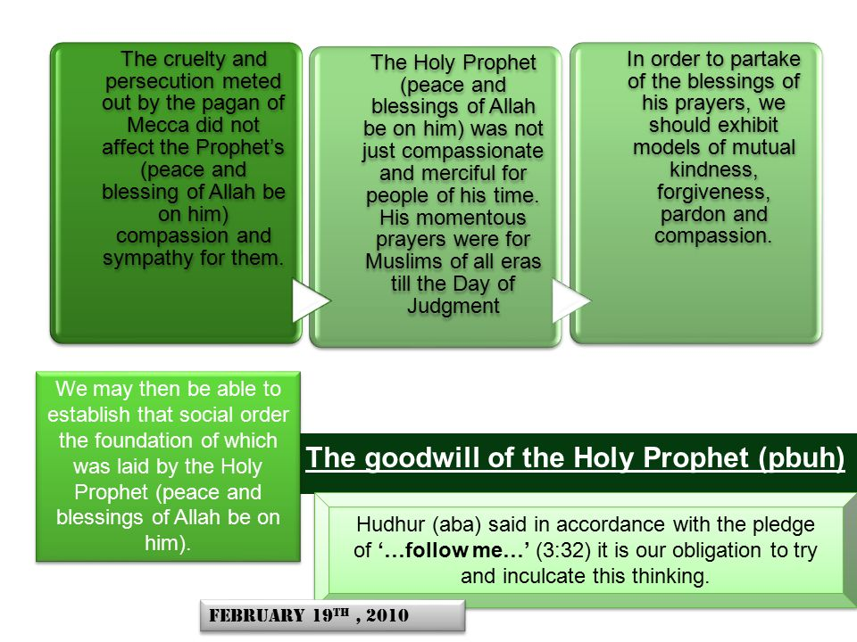 The goodwill of the Holy Prophet (pbuh) Hudhur (aba) said in accordance with the pledge of '…follow me…' (3:32) it is our obligation to try and inculcate this thinking.
