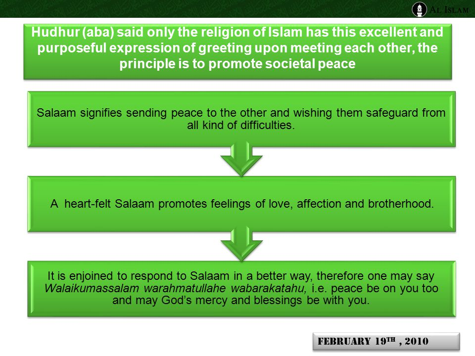 Hudhur (aba) said only the religion of Islam has this excellent and purposeful expression of greeting upon meeting each other, the principle is to promote societal peace It is enjoined to respond to Salaam in a better way, therefore one may say Walaikumassalam warahmatullahe wabarakatahu, i.e.