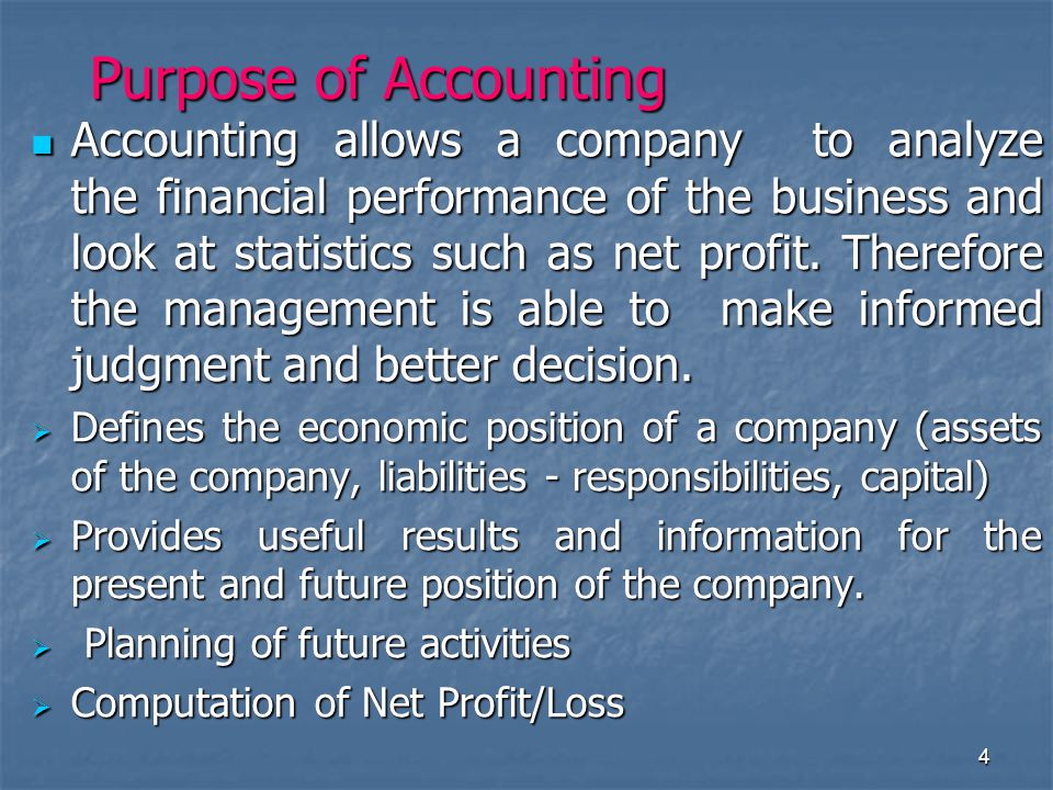 4 Purpose of Accounting Accounting allows a company to analyze the financial performance of the business and look at statistics such as net profit.