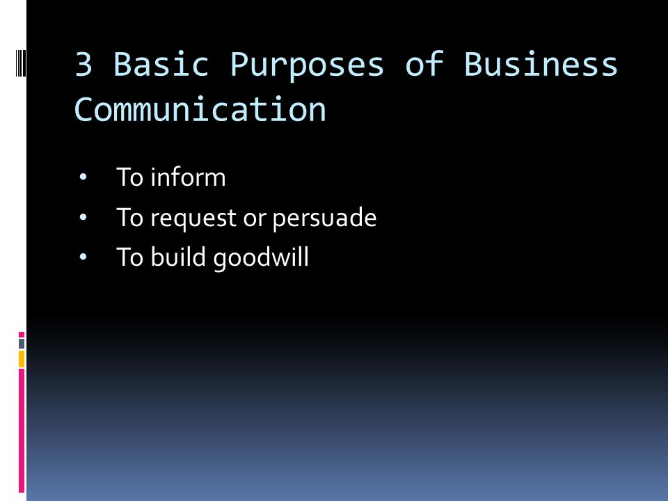 3 Basic Purposes of Business Communication To inform To request or persuade To build goodwill