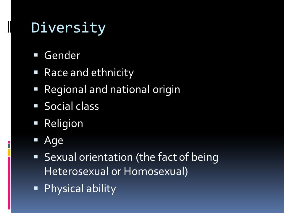 Diversity  Gender  Race and ethnicity  Regional and national origin  Social class  Religion  Age  Sexual orientation (the fact of being Heteros