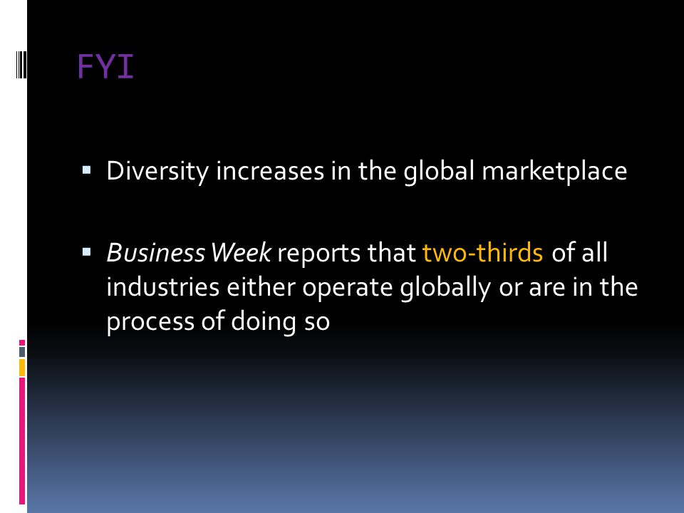 FYI  Diversity increases in the global marketplace  Business Week reports that two-thirds of all industries either operate globally or are in the pr