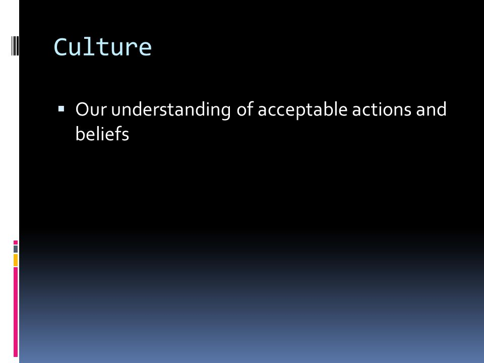 Culture  Our understanding of acceptable actions and beliefs
