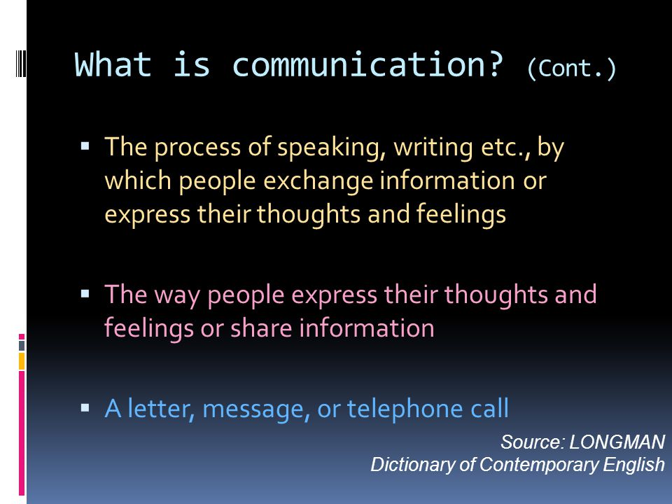 What is communication? (Cont.)  The process of speaking, writing etc., by which people exchange information or express their thoughts and feelings 