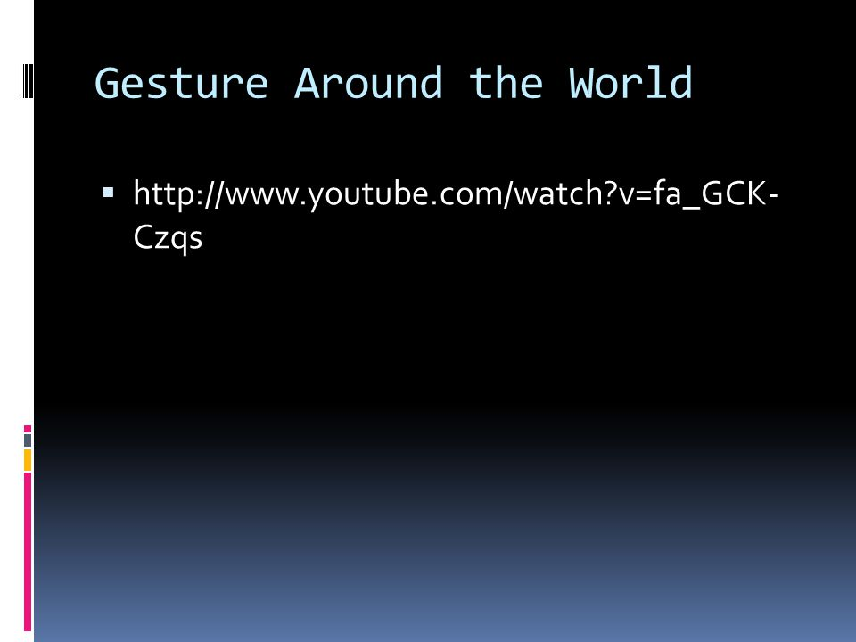 Gesture Around the World  http://www.youtube.com/watch?v=fa_GCK- Czqs