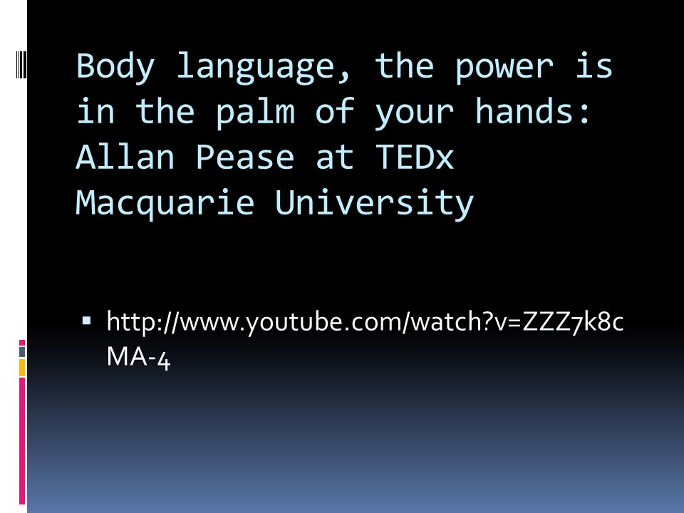 Body language, the power is in the palm of your hands: Allan Pease at TEDx Macquarie University  http://www.youtube.com/watch?v=ZZZ7k8c MA-4