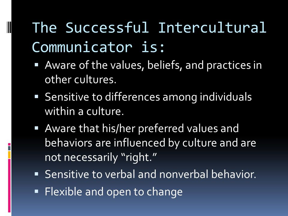 The Successful Intercultural Communicator is:  Aware of the values, beliefs, and practices in other cultures.  Sensitive to differences among indivi