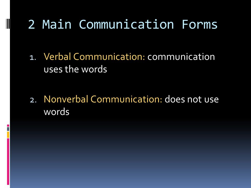 2 Main Communication Forms 1. Verbal Communication: communication uses the words 2. Nonverbal Communication: does not use words